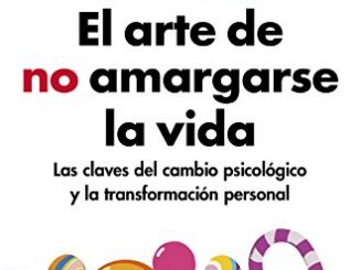El Arte De No Amargarse La Vida (edición Ampliada Y Actualizada): Las Claves Del Cambio Psicológico Y La Transformación Personal (autoayuda Y Superación)